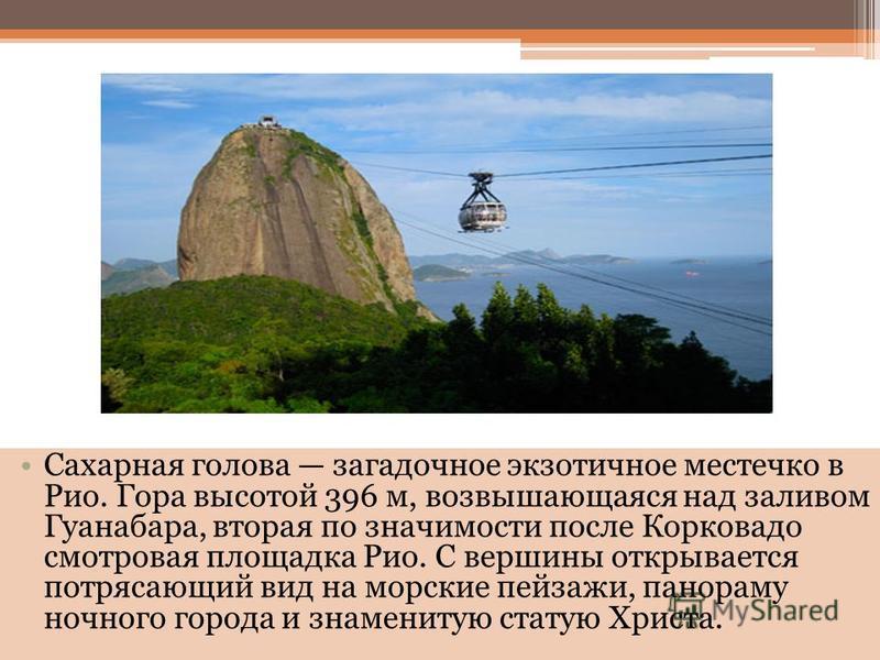 Сахарная голова загадочное экзотичное местечко в Рио. Гора высотой 396 м, возвышающаяся над заливом Гуанабара, вторая по значимости после Корковадо смотровая площадка Рио. С вершины открывается потрясающий вид на морские пейзажи, панораму ночного гор