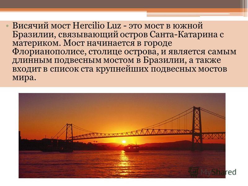 Висячий мост Hercilio Luz - это мост в южной Бразилии, связывающий остров Санта-Катарина с материком. Мост начинается в городе Флорианополисе, столице острова, и является самым длинным подвесным мостом в Бразилии, а также входит в список ста крупнейш