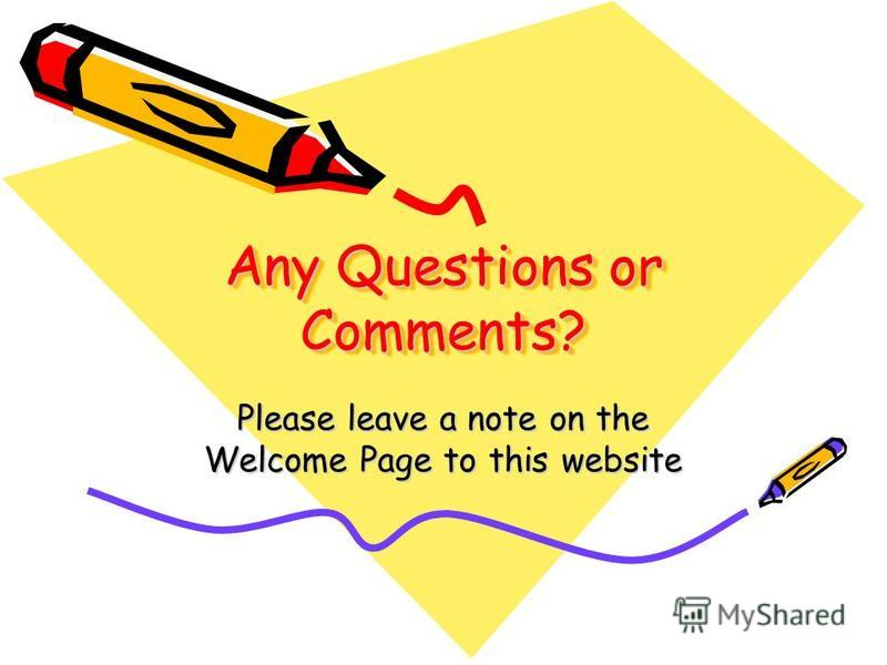 Any Questions or Comments? Please leave a note on the Welcome Page to this website