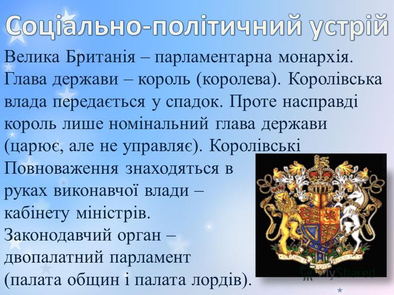 Велика Британія – парламентарна монархія. Глава держави – король (королева). Королівська влада передається у спадок. Проте насправді король лише номінальний глава держави (царює, але не управляє). Королівські Повноваження знаходяться в руках виконавч