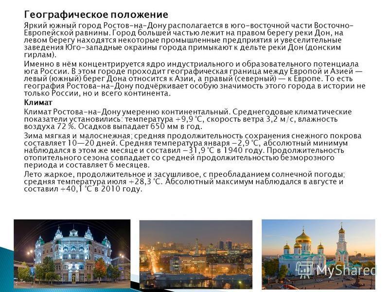 Географическое положение Яркий южный город Ростов-на-Дону располагается в юго-восточной части Восточно- Европейской равнины. Город большей частью лежит на правом берегу реки Дон, на левом берегу находятся некоторые промышленные предприятия и увеселит