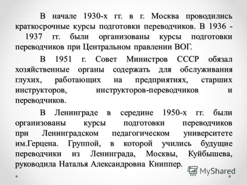 В начале 1930-х гг. в г. Москва проводились краткосрочные курсы подготовки переводчиков. В 1936 - 1937 гг. были организованы курсы подготовки переводчиков при Центральном правлении ВОГ. В 1951 г. Совет Министров СССР обязал хозяйственные органы содер