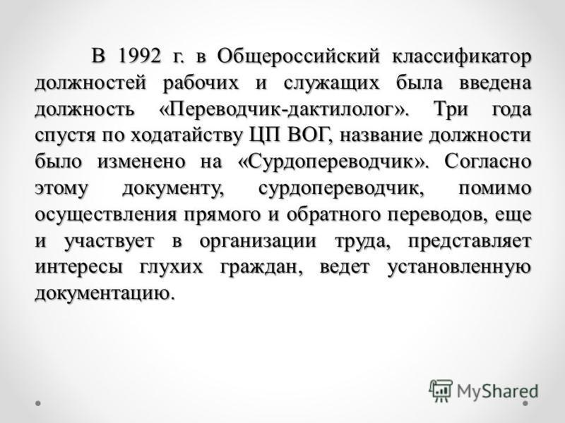 В 1992 г. в Общероссийский классификатор должностей рабочих и служащих была введена должность «Переводчик-дактилолог». Три года спустя по ходатайству ЦП ВОГ, название должности было изменено на «Сурдопереводчик». Согласно этому документу, сурдоперево