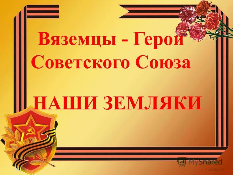 НАШИ ЗЕМЛЯКИ Вяземцы - Герои Советского Союза