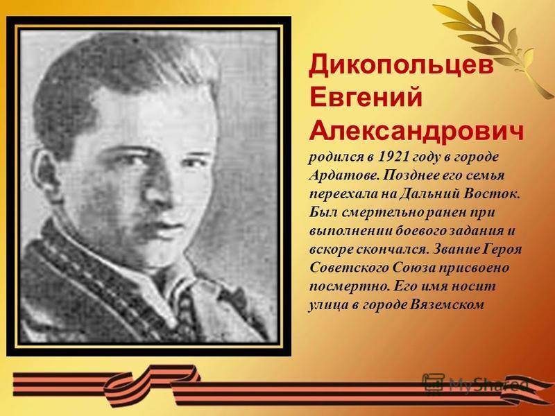 Дикопольцев Евгений Александрович родился в 1921 году в городе Ардатове. Позднее его семья переехала на Дальний Восток. Был смертельно ранен при выполнении боевого задания и вскоре скончался. Звание Героя Советского Союза присвоено посмертно. Его имя