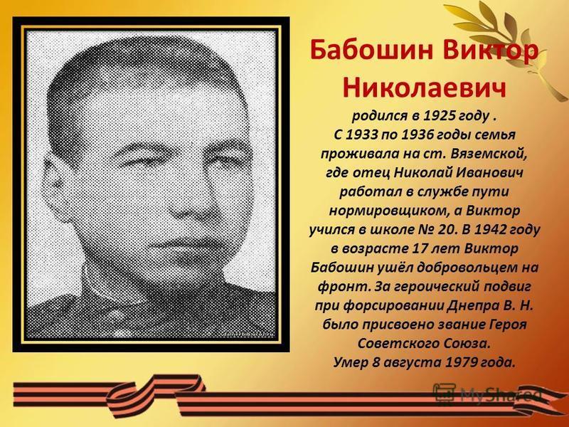 Бабошин Виктор Николаевич родился в 1925 году. С 1933 по 1936 годы семья проживала на ст. Вяземской, где отец Николай Иванович работал в службе пути нормировщиком, а Виктор учился в школе 20. В 1942 году в возрасте 17 лет Виктор Бабошин ушёл добровол