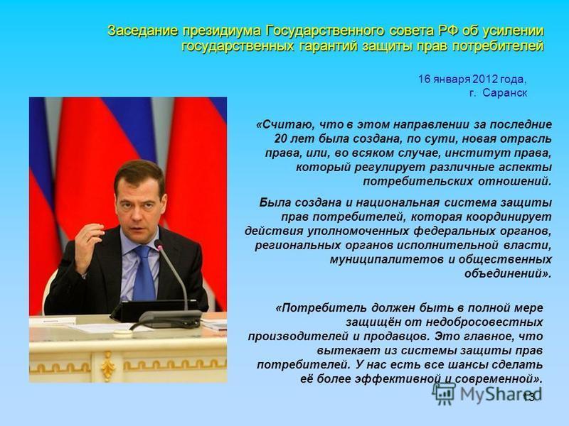 13 16 января 2012 года, г. Саранск Заседание президиума Государственного совета РФ об усилении государственных гарантий защиты прав потребителей «Потребитель должен быть в полной мере защищён от недобросовестных производителей и продавцов. Это главно