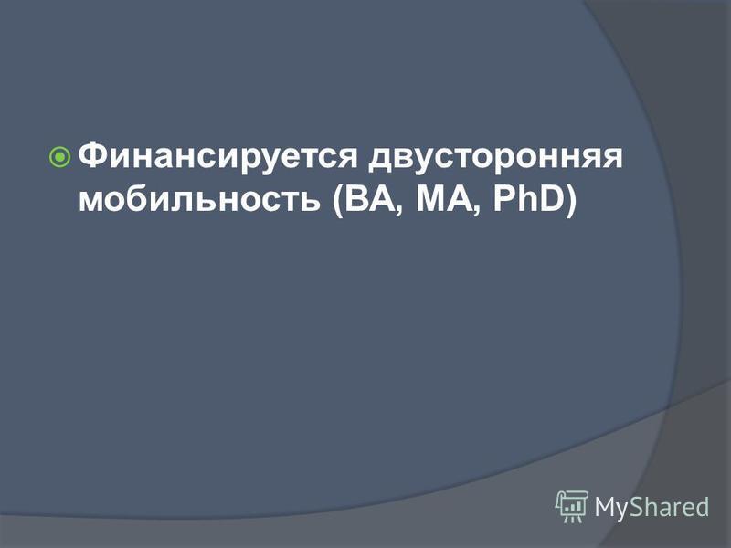 Финансируется двусторонняя мобильность (ВА, МА, PhD)