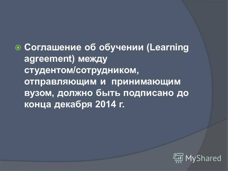Соглашение об обучении (Learning agreement) между студентом/сотрудником, отправляющим и принимающим вузом, должно быть подписано до конца декабря 2014 г.