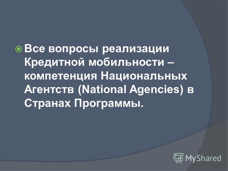 Все вопросы реализации Кредитной мобильности – компетенция Национальных Агентств (National Agencies) в Странах Программы.