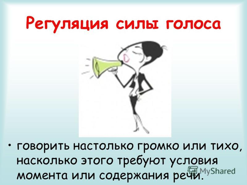 Регуляция силы голоса говорить настолько громко или тихо, насколько этого требуют условия момента или содержания речи.