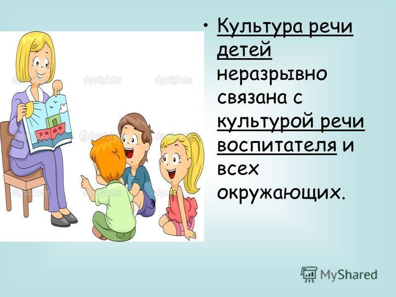 Культура речи детей неразрывно связана с культурой речи воспитателя и всех окружающих.