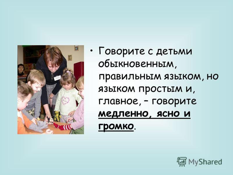 Говорите с детьми обыкновенным, правильным языком, но языком простым и, главное, – говорите медленно, ясно и громко.