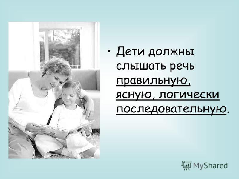 Дети должны слышать речь правильную, ясную, логически последовательную.