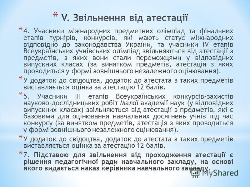 * 4. Учасники міжнародних предметних олімпіад та фінальних етапів турнірів, конкурсів, які мають статус міжнародних відповідно до законодавства України, та учасники IV етапів Всеукраїнських учнівських олімпіад звільняються від атестації з предметів,