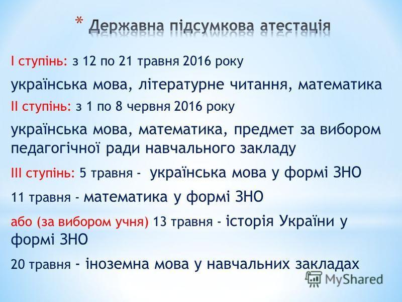 І ступінь: з 12 по 21 травня 2016 року українська мова, літературне читання, математика ІІ ступінь: з 1 по 8 червня 2016 року українська мова, математика, предмет за вибором педагогічної ради навчального закладу ІІІ ступінь: 5 травня - українська мов
