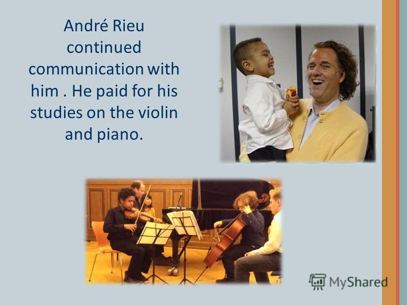 André Rieu continued communication with him. He paid for his studies on the violin and piano.