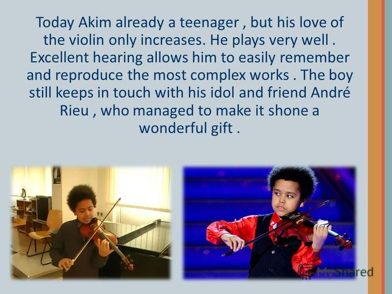 Today Akim already a teenager, but his love of the violin only increases. He plays very well. Excellent hearing allows him to easily remember and reproduce the most complex works. The boy still keeps in touch with his idol and friend André Rieu, who