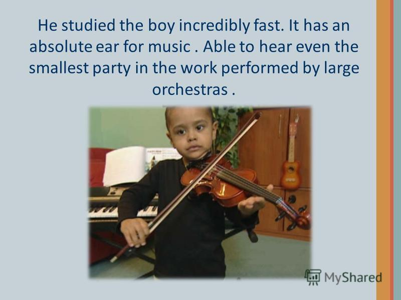 He studied the boy incredibly fast. It has an absolute ear for music. Able to hear even the smallest party in the work performed by large orchestras.
