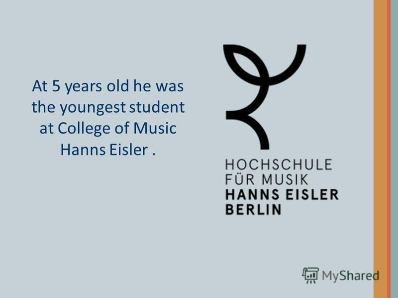 At 5 years old he was the youngest student at College of Music Hanns Eisler.