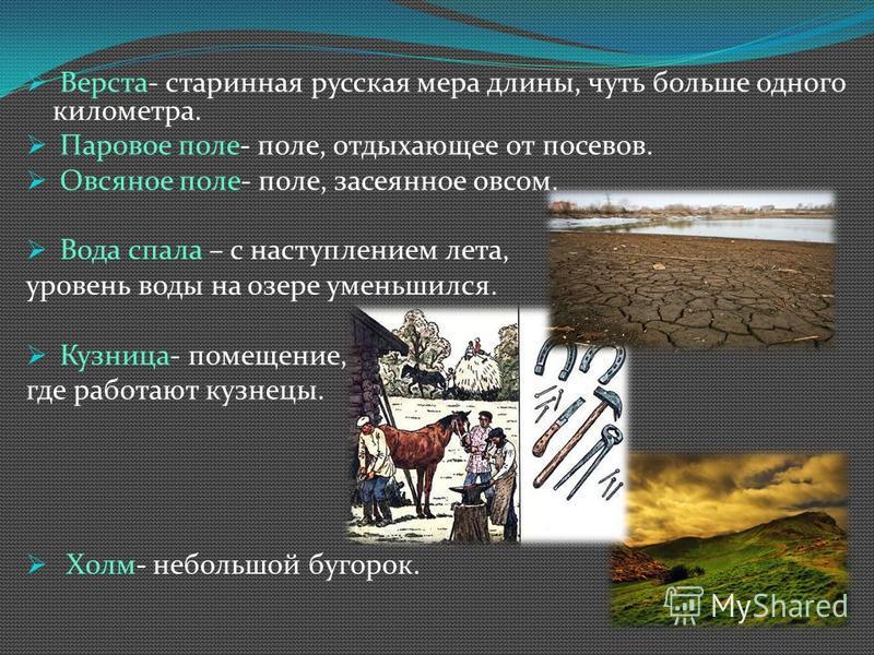 Верста- старинная русская мера длины, чуть больше одного километра. Паровое поле- поле, отдыхающее от посевов. Овсяное поле- поле, засеянное овсом. Вода спала – с наступлением лета, уровень воды на озере уменьшился. Кузница- помещение, где работают к