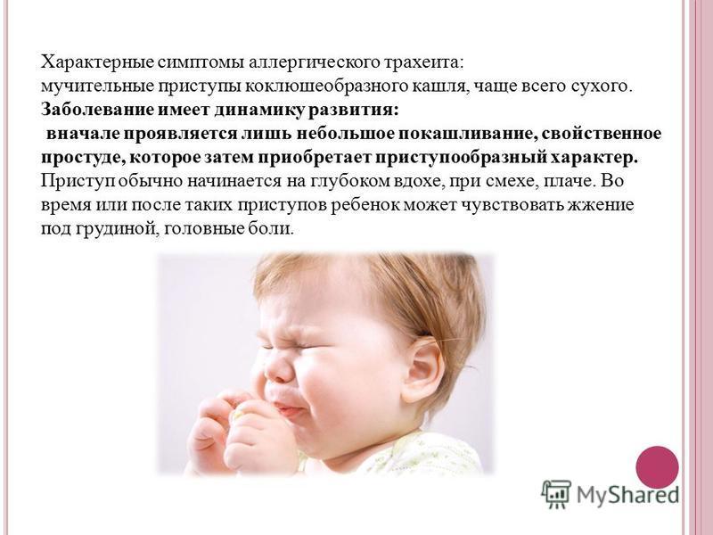 Характерные симптомы аллергического трахеита: мучительные приступы коклюшеобразного кашля, чаще всего сухого. Заболевание имеет динамику развития: вначале проявляется лишь небольшое покашливание, свойственное простуде, которое затем приобретает прист