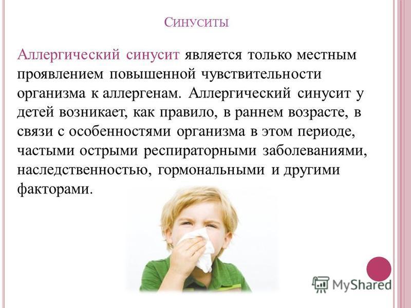 С ИНУСИТЫ Аллергический синусит является только местным проявлением повышенной чувствительности организма к аллергенам. Аллергический синусит у детей возникает, как правило, в раннем возрасте, в связи с особенностями организма в этом периоде, частыми