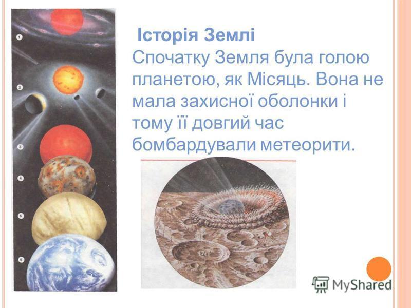 Історія Землі Спочатку Земля була голою планетою, як Місяць. Вона не мала захисної оболонки і тому її довгий час бомбардували метеорити.