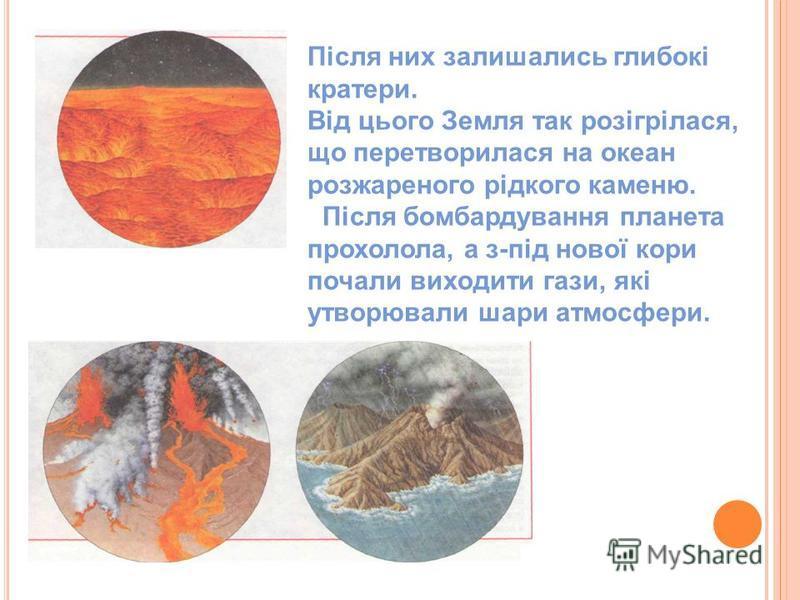 Після них залишались глибокі кратери. Від цього Земля так розігрілася, що перетворилася на океан розжареного рідкого каменю. Після бомбардування планета прохолола, а з-під нової кори почали виходити гази, які утворювали шари атмосфери.