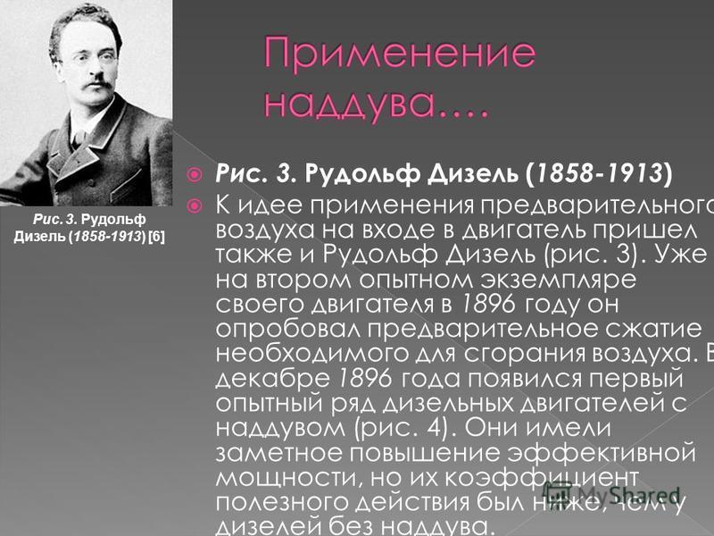 Рис. 3. Рудольф Дизель ( 1858-1913 ) К идее применения предварительного воздуха на входе в двигатель пришел также и Рудольф Дизель (рис. 3). Уже на втором опытном экземпляре своего двигателя в 1896 году он опробовал предварительное сжатие необходимо