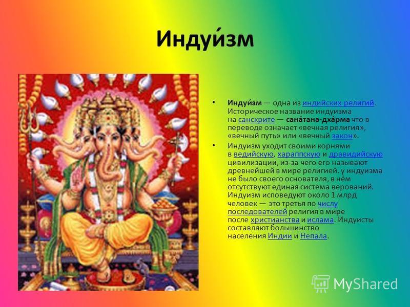 Индуи́см Индуи́см одна из индийских религий. Историческое название индуисма на санскрите сана́тана-дха́рима что в переводе означает «вечная религия», «вечный путь» или «вечный закон».индийских религий санскрите закон Индуисм уходит своими корнями в в