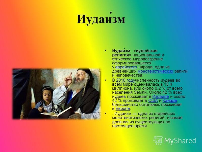 Иудаи́см Иудаи́см, «иудейская религия» национальное и этическое мировоззрение сформировавшееся у еврейского народа, одна из древнейших монотеистических религий человечества.еврейского монотеистических В 2010 году численность иудеев во всём мире оцени