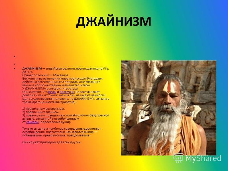 ДЖАЙНИЗМ ДЖАЙНИЗМ индийская религия, возникшая около VI в. до н. э. Основоположник Махавира. Бесконечные исменения мира происходят благодаря действию естественных сил природы и не связаны с каким-либо божественным вмешательством. У ДЖАЙНИЗМА есть сво