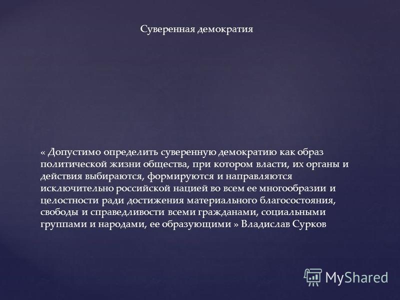 « Допустимо определить суверенную демократию как образ политической жизни общества, при котором власти, их органы и действия выбираются, формируются и направляются исключительно российской нацией во всем ее многообразии и целостности ради достижения