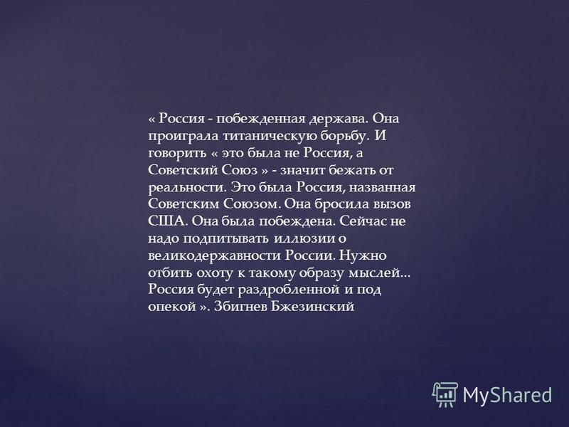 « Россия - побежденная держава. Она проиграла титаническую борьбу. И говорить « это была не Россия, а Советский Союз » - значит бежать от реальности. Это была Россия, названная Советским Союзом. Она бросила вызов США. Она была побеждена. Сейчас не на