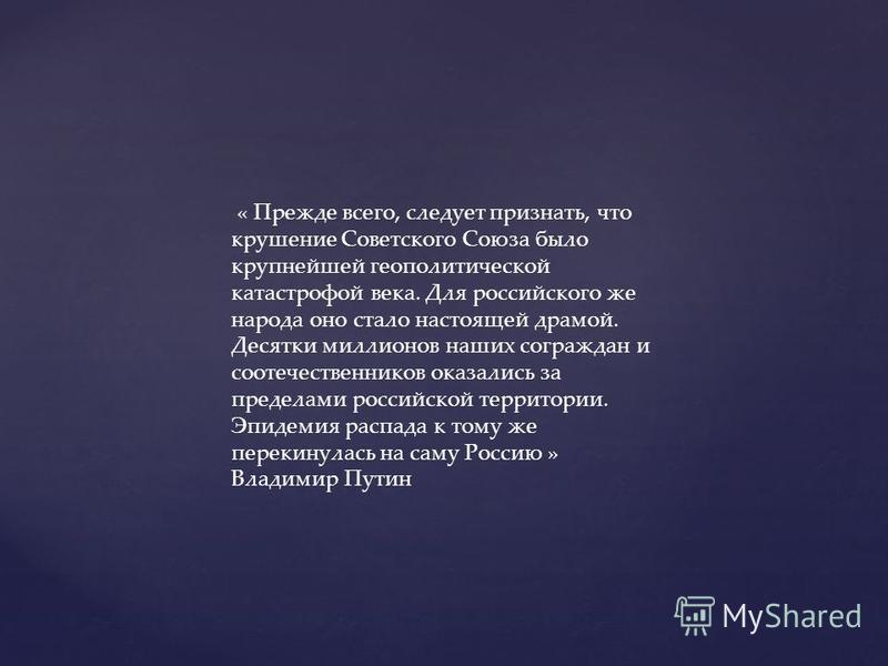 « Прежде всего, следует признать, что крушение Советского Союза было крупнейшей геополитической катастрофой века. Для российского же народа оно стало настоящей драмой. Десятки миллионов наших сограждан и соотечественников оказались за пределами росси