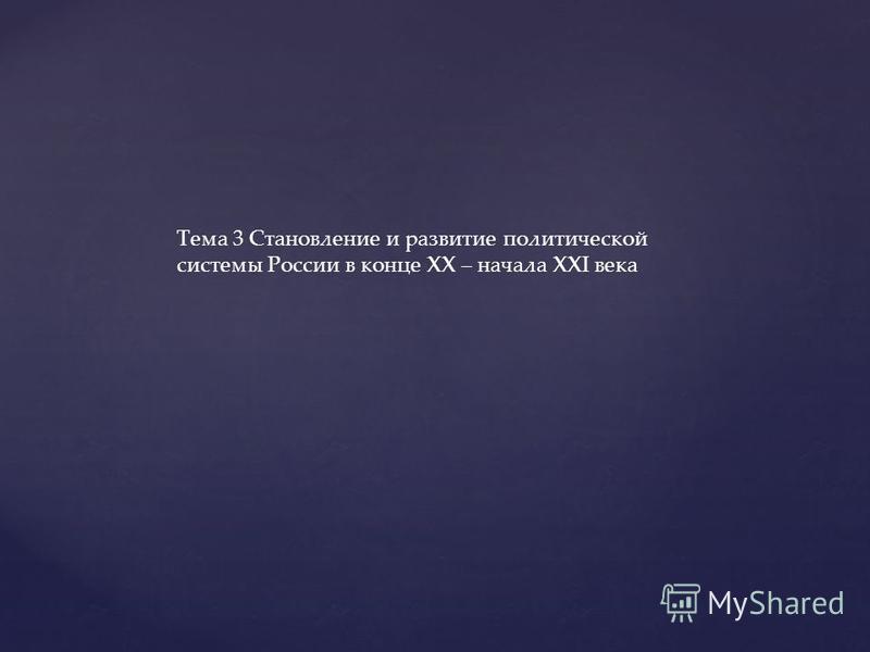 Тема 3 Становление и развитие политической системы России в конце XX – начала XXI века
