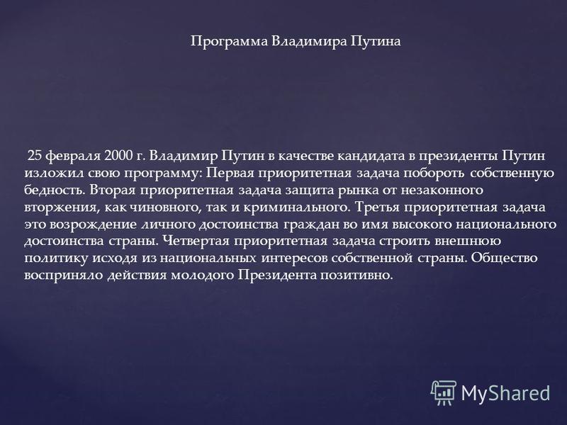 Программа Владимира Путина 25 февраля 2000 г. Владимир Путин в качестве кандидата в президенты Путин изложил свою программу: Первая приоритетная задача побороть собственную бедность. Вторая приоритетная задача защита рынка от незаконного вторжения, к