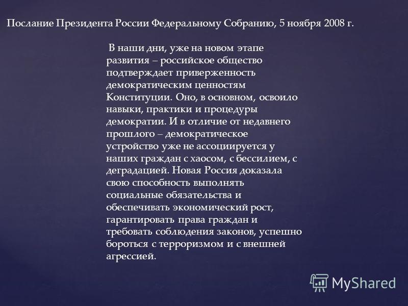 Послание Президента России Федеральному Собранию, 5 ноября 2008 г. В наши дни, уже на новом этапе развития – российское общество подтверждает приверженность демократическим ценностям Конституции. Оно, в основном, освоило навыки, практики и процедуры