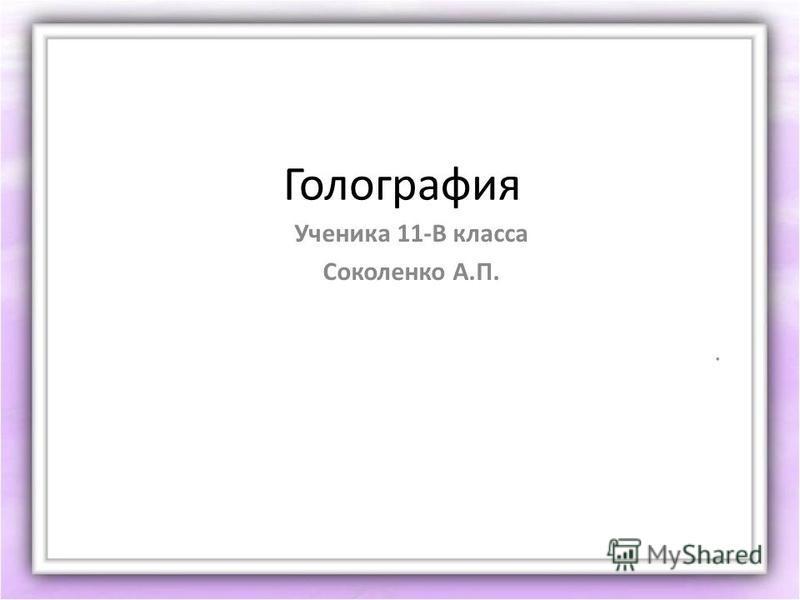 Голография Ученика 11-В класса Соколенко А.П..