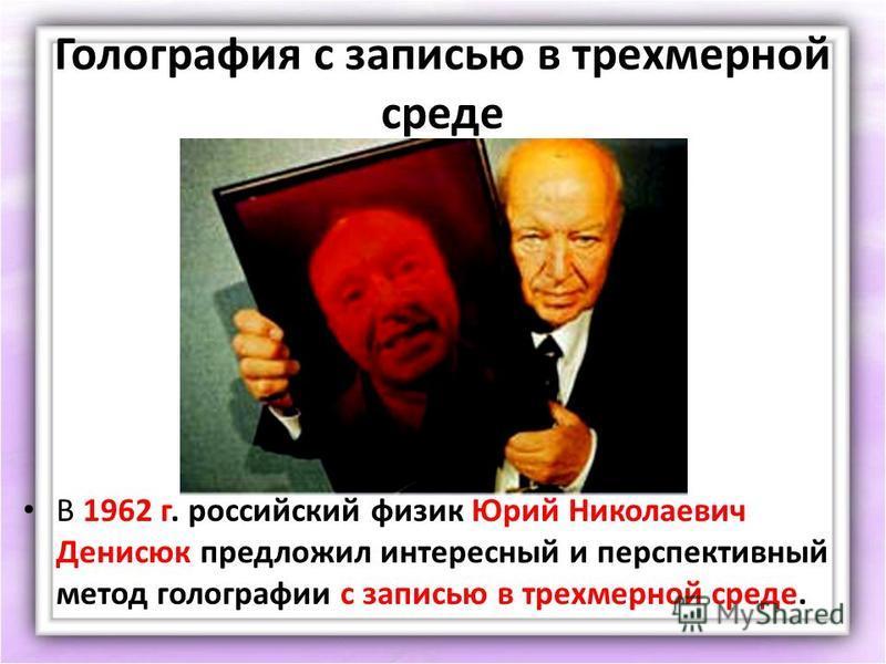 Голография с записью в трехмерной среде В 1962 г. российский физик Юрий Николаевич Денисюк предложил интересный и перспективный метод голографии с записью в трехмерной среде.