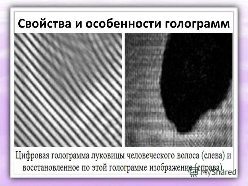 Свойства и особенности голограмм Можно восстанавливать голограмму, просвечивая ее когерентным излучением, имеющим длину волны, которая больше длины волны излучения, с помощью которого была получена голограмма. В этом случае размер изображения будет б