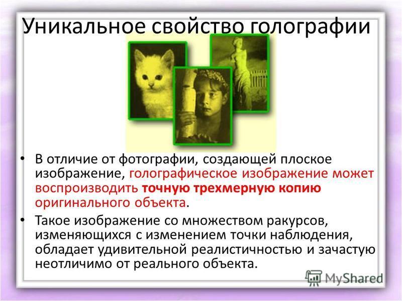 Уникальное свойство голографии В отличие от фотографии, создающей плоское изображение, голографическое изображение может воспроизводить точную трехмерную копию оригинального объекта. Такое изображение со множеством ракурсов, изменяющихся с изменением