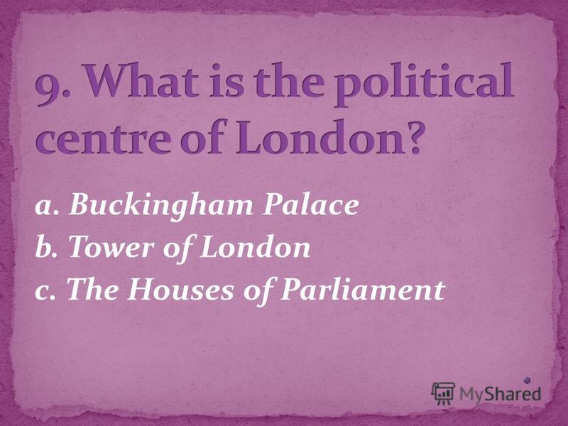 a. Buckingham Palace b. Tower of London c. The Houses of Parliament