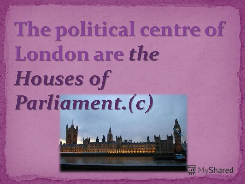 The political centre of London are the Houses of Parliament.(c)