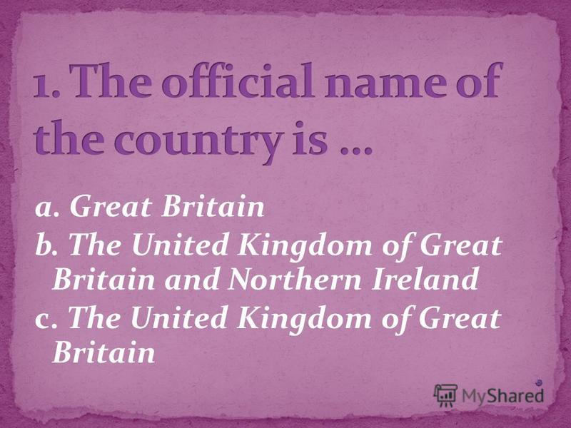 a. Great Britain b. The United Kingdom of Great Britain and Northern Ireland c. The United Kingdom of Great Britain