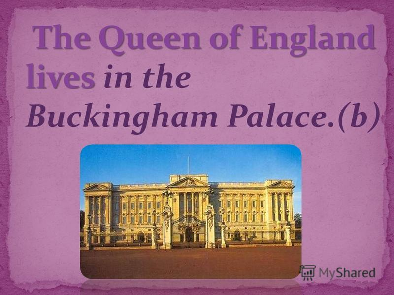 The Queen of England lives The Queen of England lives in the Buckingham Palace.(b)