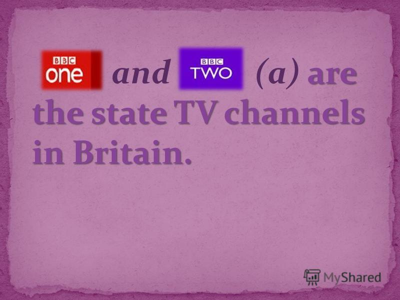 are the state TV channels in Britain. and (a) are the state TV channels in Britain.