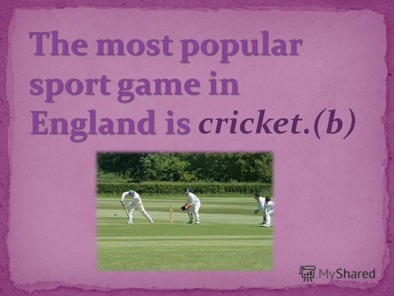 The most popular sport game in England is The most popular sport game in England is cricket.(b)