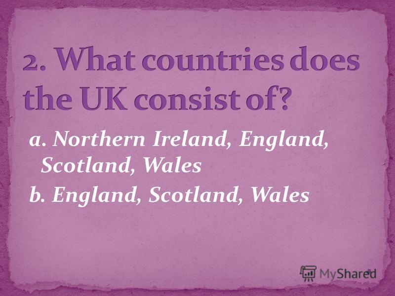 a. Northern Ireland, England, Scotland, Wales b. England, Scotland, Wales